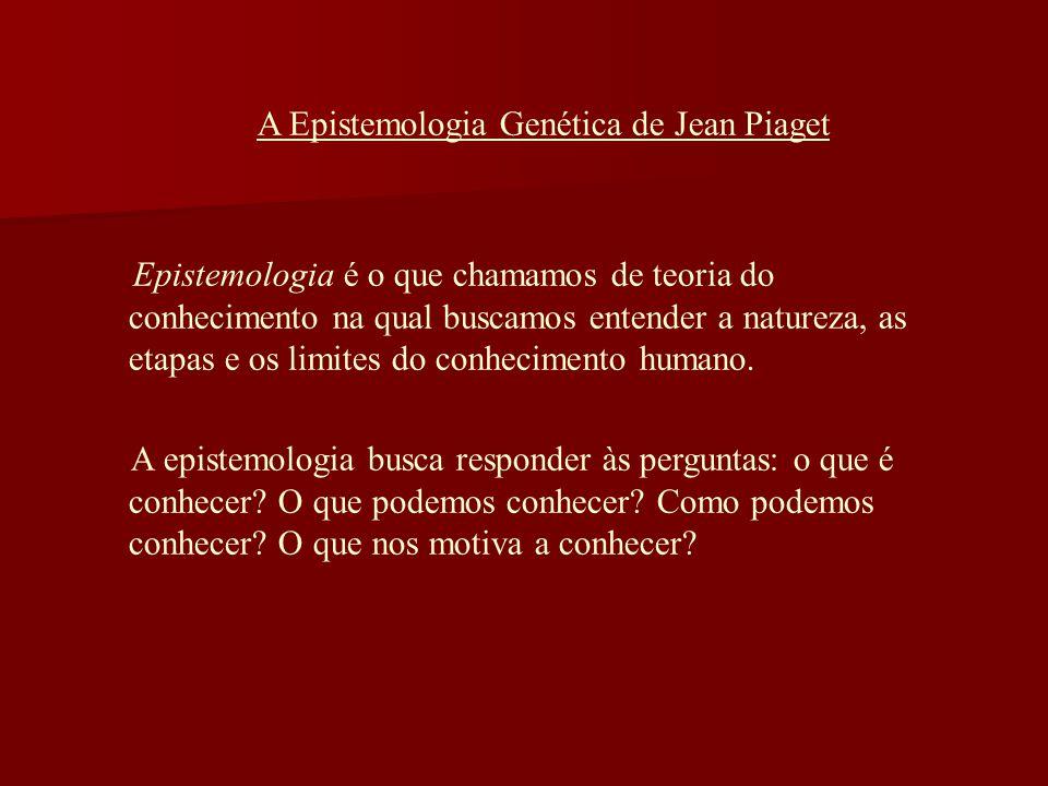 A Epistemologia Genética de Jean Piaget Epistemologia é o que chamamos de teoria do conhecimento na qual buscamos entender a natureza, as etapas e os