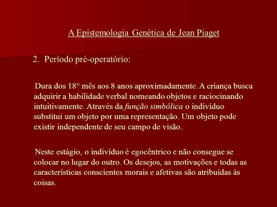 A Epistemologia Genética de Jean Piaget 2. Período pré-operatório: Dura dos 18° mês aos 8 anos aproximadamente. A criança busca adquirir a habilidade