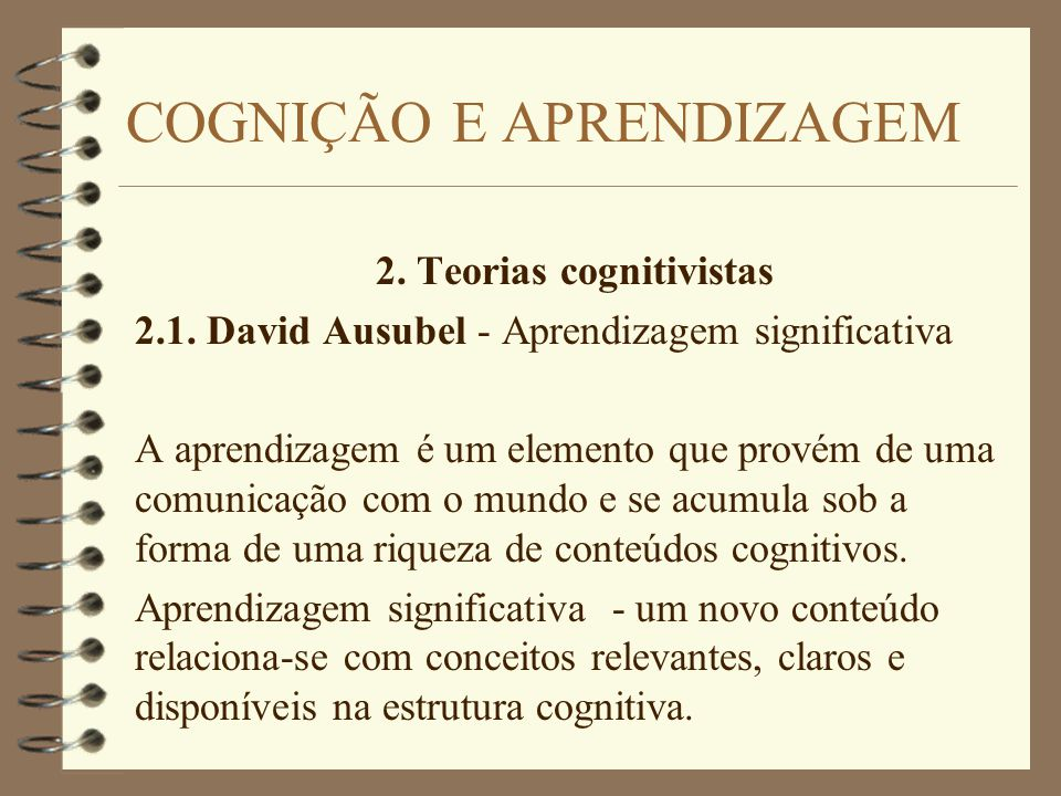 2. Teorias cognitivistas 2.1. David Ausubel - Aprendizagem significativa A aprendizagem é um elemento que provém de uma comunicação com o mundo e se a