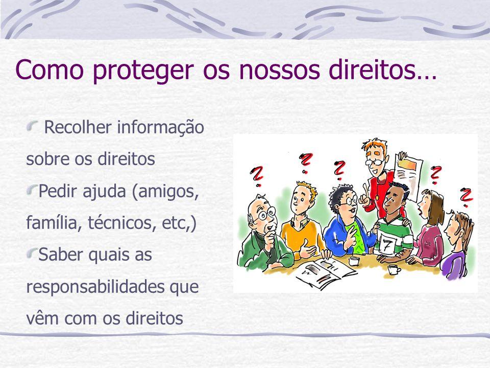 Como proteger os nossos direitos… Recolher informação sobre os direitos Pedir ajuda (amigos, família, técnicos, etc,) Saber quais as responsabilidades que vêm com os direitos