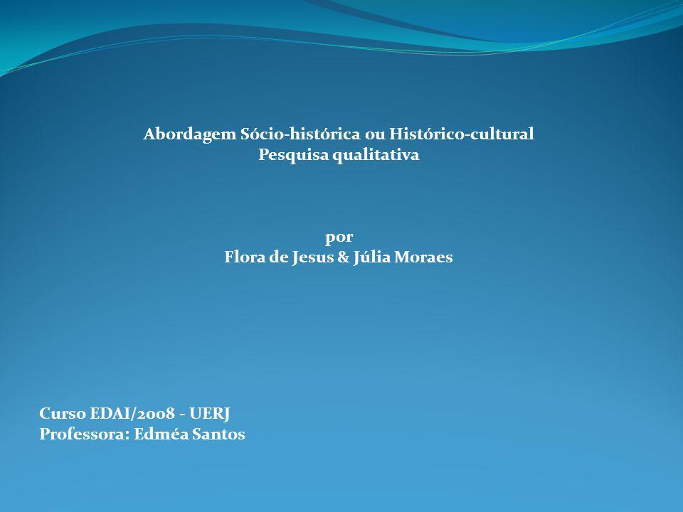 Abordagem Sócio-histórica ou Histórico-cultural Pesquisa qualitativa por Flora de Jesus & Júlia Moraes Curso EDAI/2008 - UERJ Professora: Edméa Santos