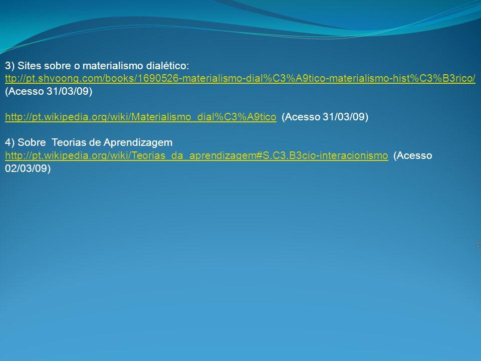 3) Sites sobre o materialismo dialético: ttp://pt.shvoong.com/books/1690526-materialismo-dial%C3%A9tico-materialismo-hist%C3%B3rico/ (Acesso 31/03/09) http://pt.wikipedia.org/wiki/Materialismo_dial%C3%A9tico (Acesso 31/03/09) 4) Sobre Teorias de Aprendizagem http://pt.wikipedia.org/wiki/Teorias_da_aprendizagem#S.C3.B3cio-interacionismo (Acesso 02/03/09) ttp://pt.shvoong.com/books/1690526-materialismo-dial%C3%A9tico-materialismo-hist%C3%B3rico/ http://pt.wikipedia.org/wiki/Materialismo_dial%C3%A9tico http://pt.wikipedia.org/wiki/Teorias_da_aprendizagem#S.C3.B3cio-interacionismo