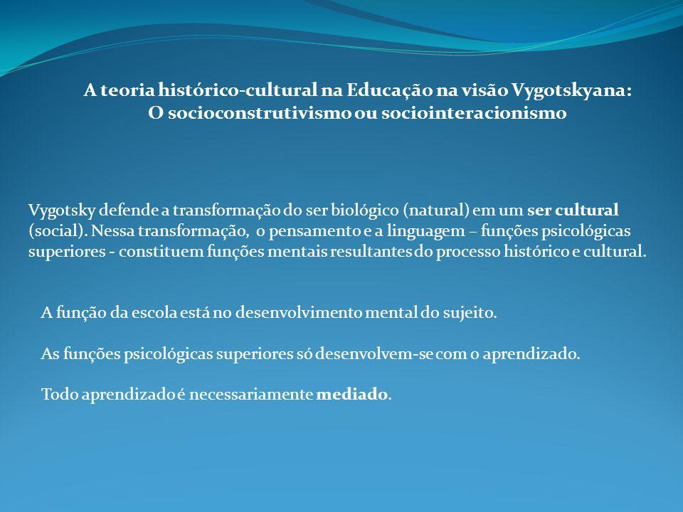 A teoria histórico-cultural na Educação na visão Vygotskyana: O socioconstrutivismo ou sociointeracionismo Vygotsky defende a transformação do ser biológico (natural) em um ser cultural (social).