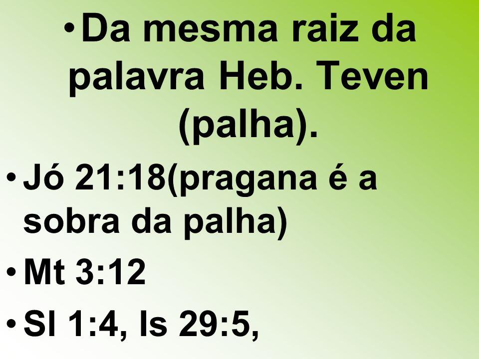 Da mesma raiz da palavra Heb.Teven (palha).