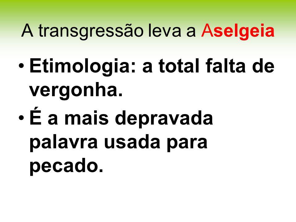 A transgressão leva a Aselgeia Etimologia: a total falta de vergonha.