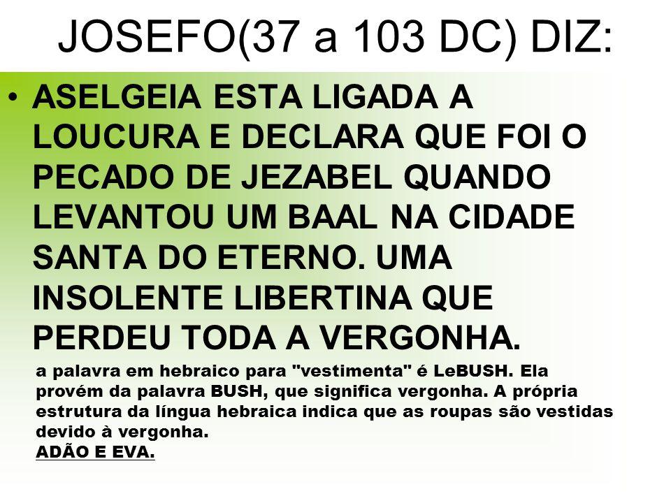JOSEFO(37 a 103 DC) DIZ: ASELGEIA ESTA LIGADA A LOUCURA E DECLARA QUE FOI O PECADO DE JEZABEL QUANDO LEVANTOU UM BAAL NA CIDADE SANTA DO ETERNO.