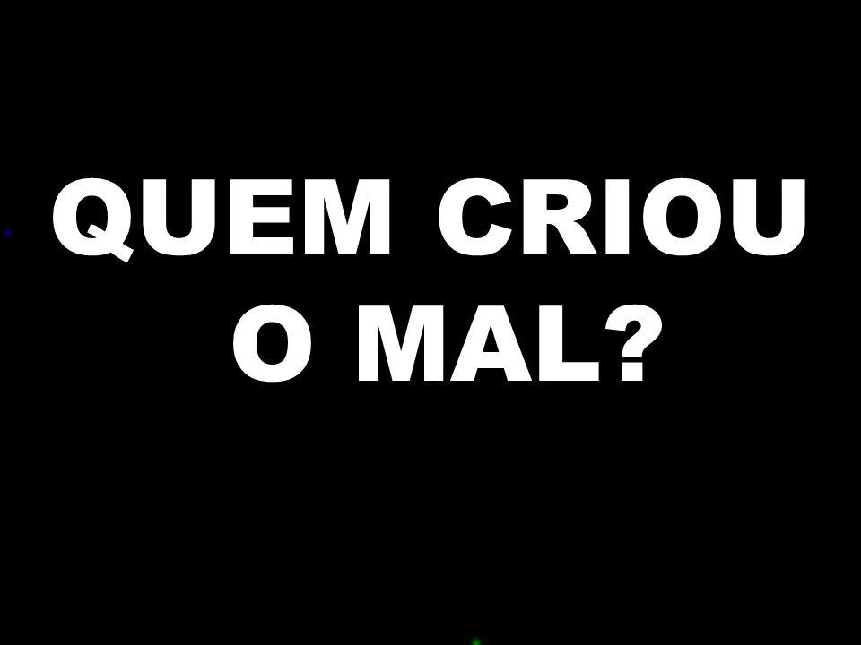 . QUEM CRIOU O MAL?