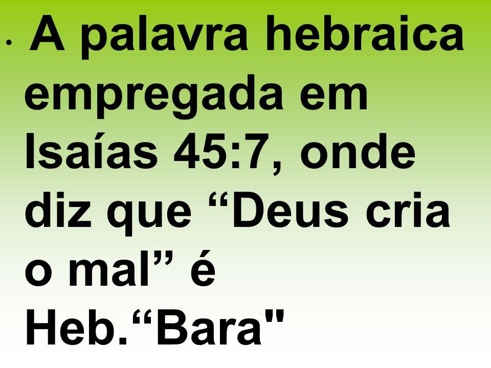 . A palavra hebraica empregada em Isaías 45:7, onde diz que Deus cria o mal é Heb. Bara