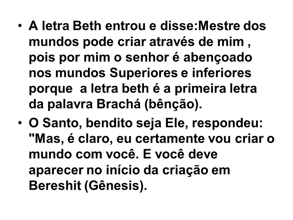 A letra Beth entrou e disse:Mestre dos mundos pode criar através de mim, pois por mim o senhor é abençoado nos mundos Superiores e inferiores porque a letra beth é a primeira letra da palavra Brachá (bênção).