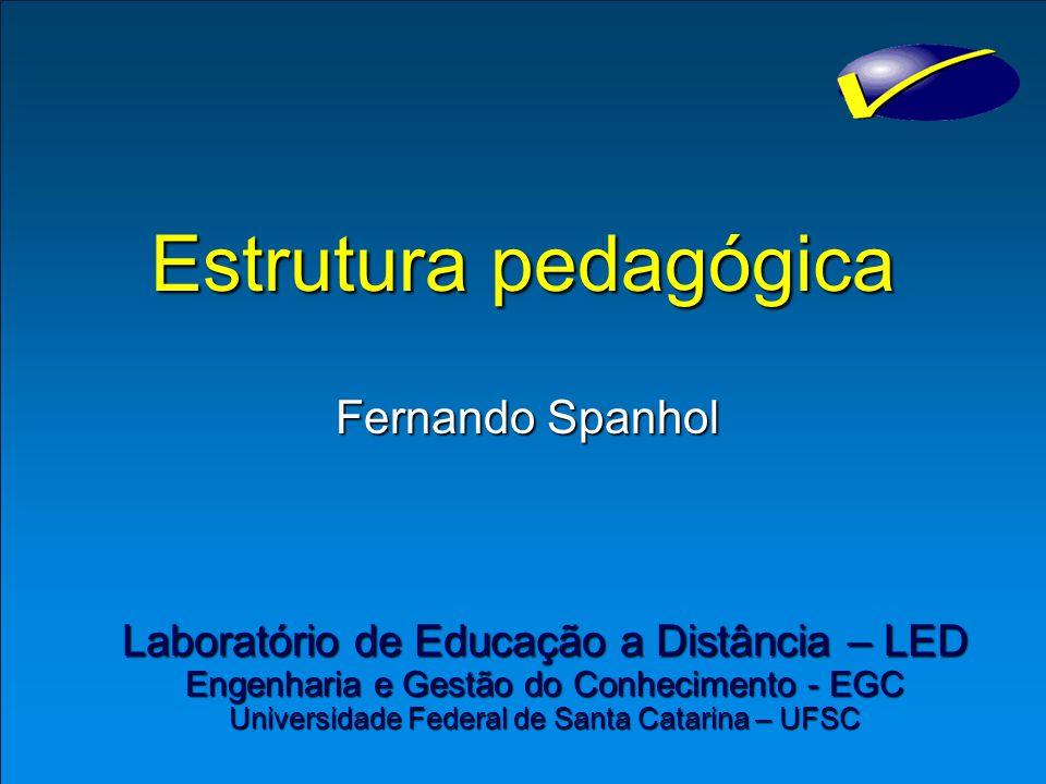 Estrutura pedagógica Fernando Spanhol Laboratório de Educação a Distância – LED Engenharia e Gestão do Conhecimento - EGC Universidade Federal de Santa Catarina – UFSC