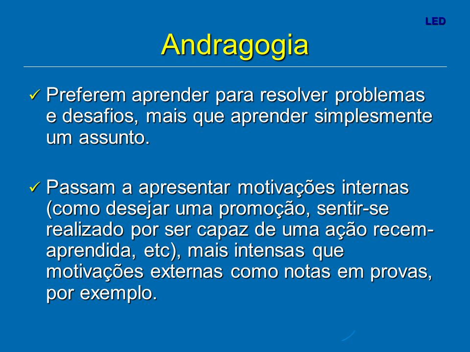 LED Andragogia Preferem aprender para resolver problemas e desafios, mais que aprender simplesmente um assunto.
