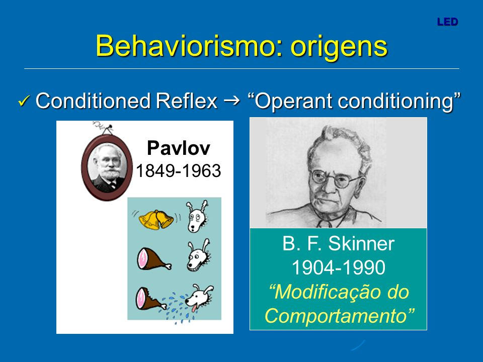 "LED Behaviorismo: origens Conditioned Reflex  ""Operant conditioning"" Conditioned Reflex  ""Operant conditioning"" B. F. Skinner 1904-1990 ""Modificação"