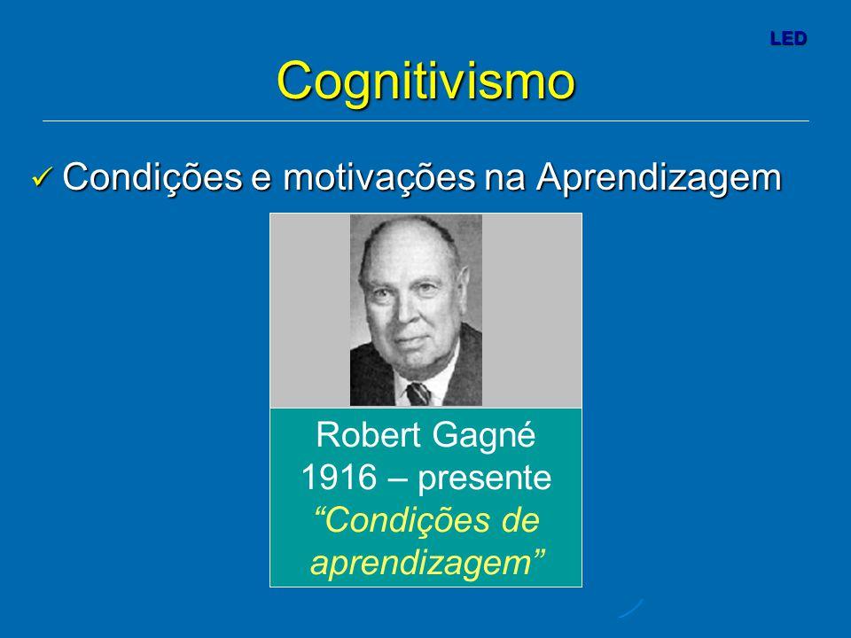 LED Cognitivismo Robert Gagné 1916 – presente Condições de aprendizagem Condições e motivações na Aprendizagem Condições e motivações na Aprendizagem