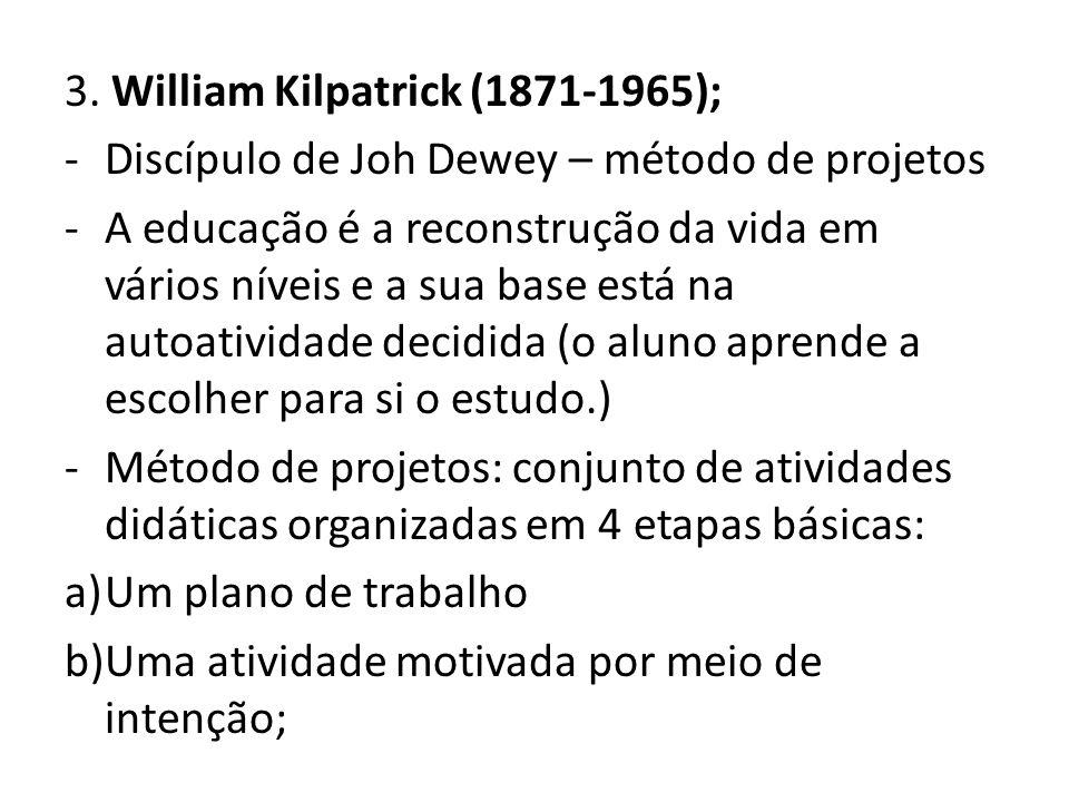 3. William Kilpatrick (1871-1965); -Discípulo de Joh Dewey – método de projetos -A educação é a reconstrução da vida em vários níveis e a sua base est