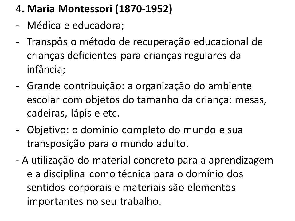 4. Maria Montessori (1870-1952) -Médica e educadora; -Transpôs o método de recuperação educacional de crianças deficientes para crianças regulares da