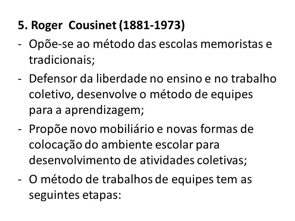 5. Roger Cousinet (1881-1973) -Opõe-se ao método das escolas memoristas e tradicionais; -Defensor da liberdade no ensino e no trabalho coletivo, desen