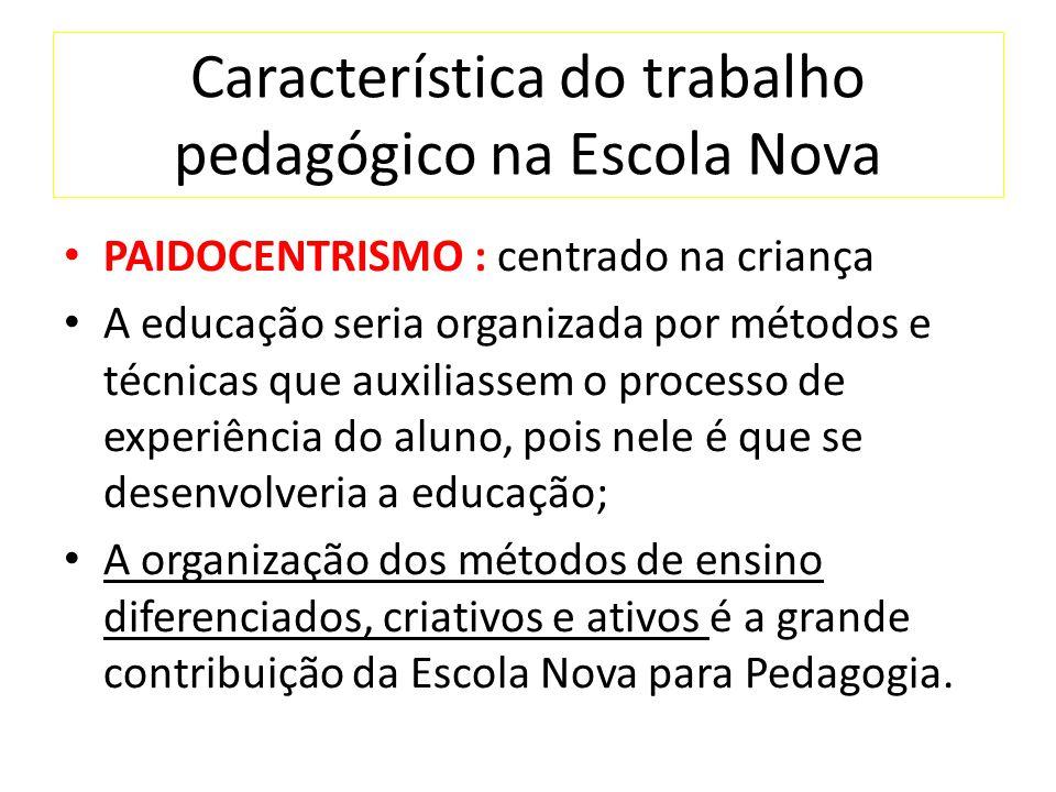 Característica do trabalho pedagógico na Escola Nova PAIDOCENTRISMO : centrado na criança A educação seria organizada por métodos e técnicas que auxil