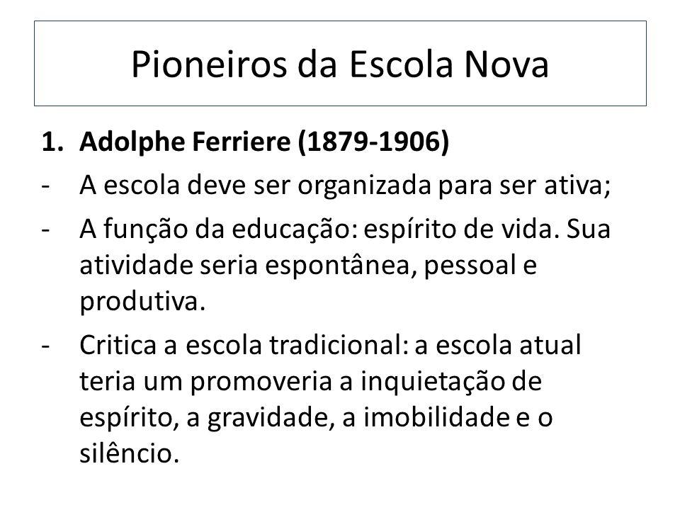 Pioneiros da Escola Nova 1.Adolphe Ferriere (1879-1906) -A escola deve ser organizada para ser ativa; -A função da educação: espírito de vida. Sua ati