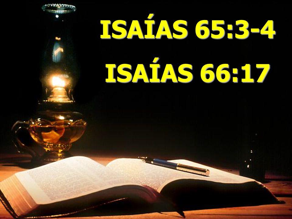 ISAÍAS 65:3-4 ISAÍAS 66:17