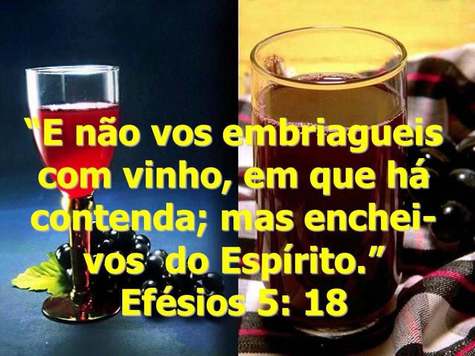 """""""E não vos embriagueis com vinho, em que há contenda; mas enchei- vos do Espírito."""" Efésios 5: 18"""