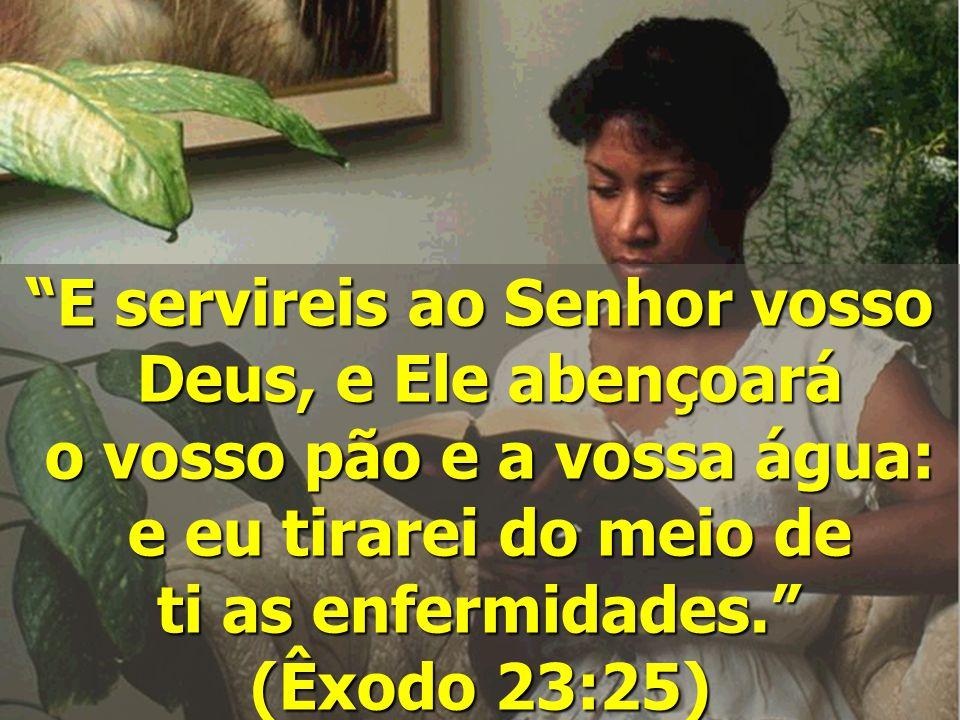 """""""E servireis ao Senhor vosso Deus, e Ele abençoará Deus, e Ele abençoará o vosso pão e a vossa água: o vosso pão e a vossa água: e eu tirarei do meio"""