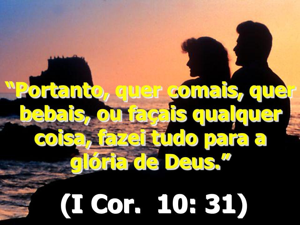 """""""Portanto, quer comais, quer bebais, ou façais qualquer coisa, fazei tudo para a glória de Deus."""" (I Cor. 10: 31) """"Portanto, quer comais, quer bebais,"""