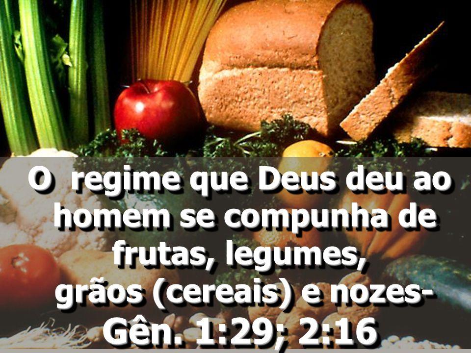 O regime que Deus deu ao homem se compunha de homem se compunha de frutas, legumes, grãos (cereais) e nozes- grãos (cereais) e nozes- Gên. 1:29; 2:16