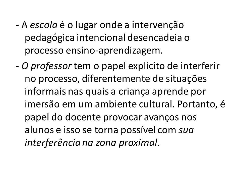 - A escola é o lugar onde a intervenção pedagógica intencional desencadeia o processo ensino-aprendizagem.