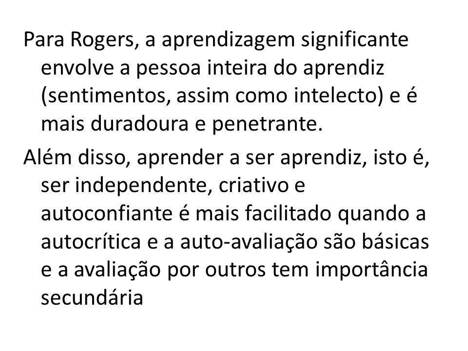 Para Rogers, a aprendizagem significante envolve a pessoa inteira do aprendiz (sentimentos, assim como intelecto) e é mais duradoura e penetrante.