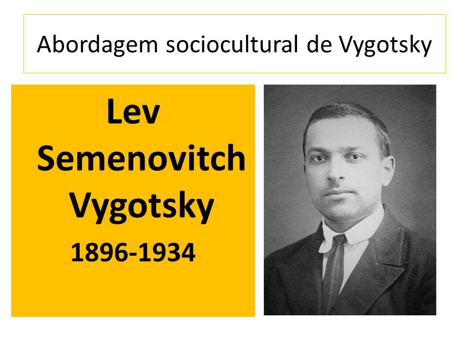 Abordagem sociocultural de Vygotsky Lev Semenovitch Vygotsky 1896-1934