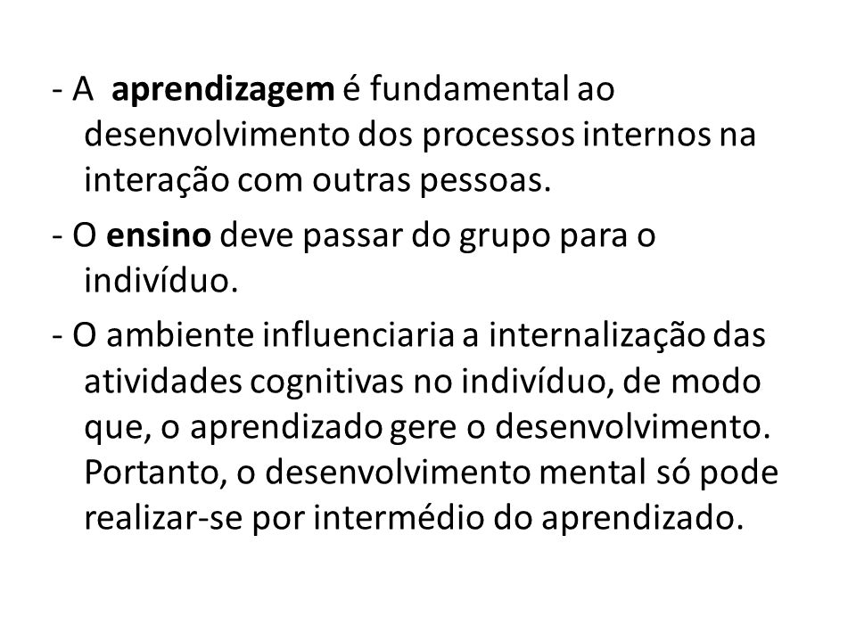 - A aprendizagem é fundamental ao desenvolvimento dos processos internos na interação com outras pessoas.
