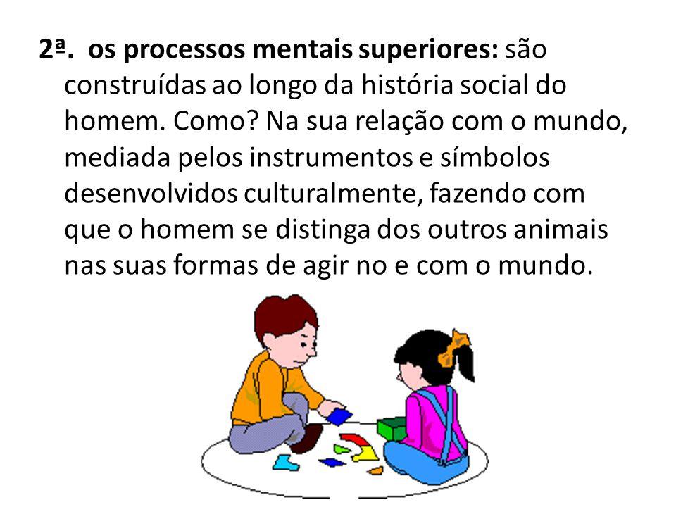 2ª.os processos mentais superiores: são construídas ao longo da história social do homem.