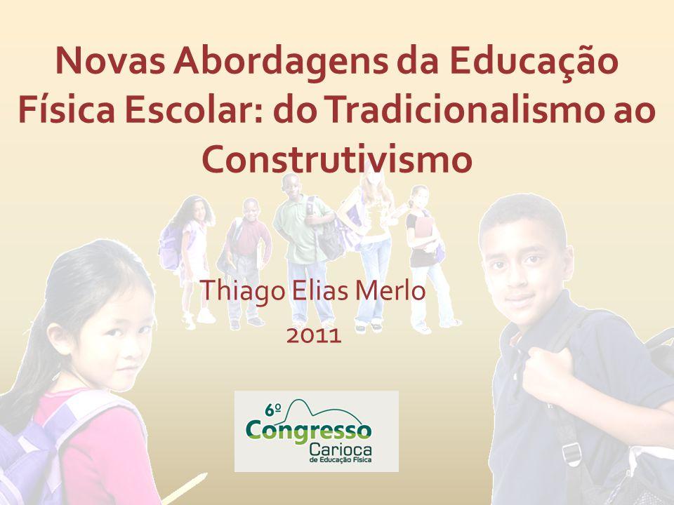 Novas Abordagens da Educação Física Escolar: do Tradicionalismo ao Construtivismo Thiago Elias Merlo 2011