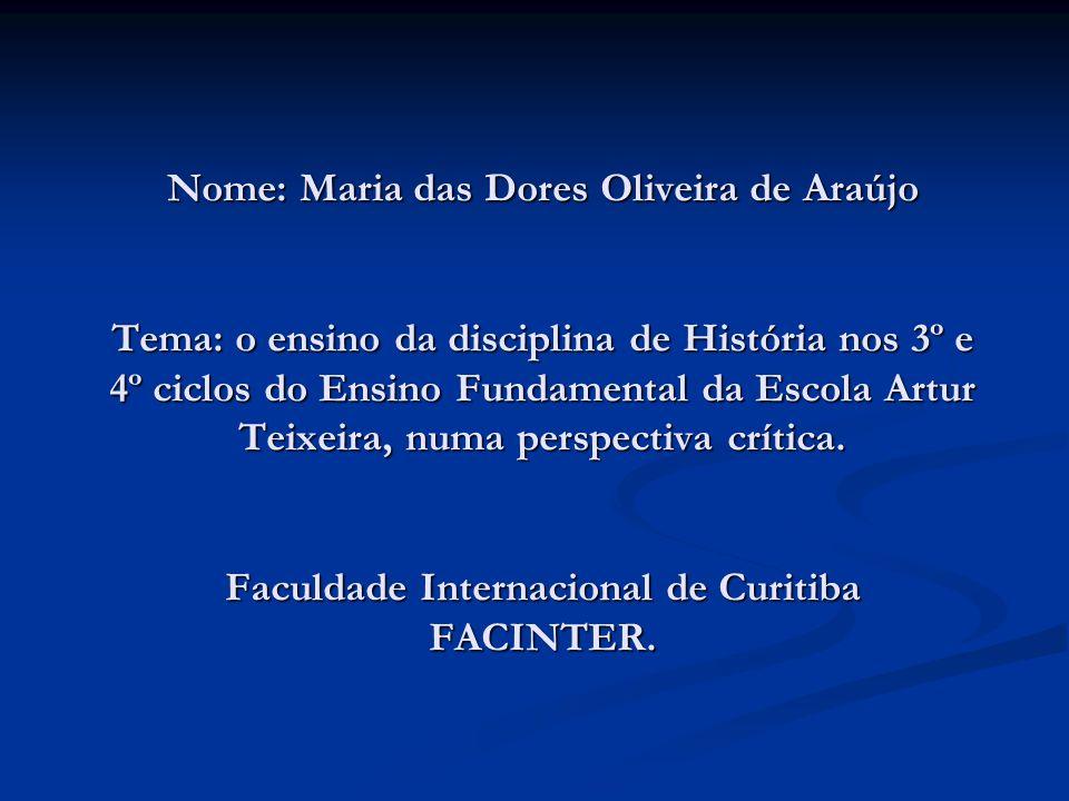 Nome: Maria das Dores Oliveira de Araújo Tema: o ensino da disciplina de História nos 3º e 4º ciclos do Ensino Fundamental da Escola Artur Teixeira, n