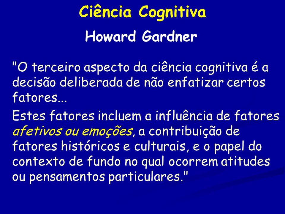 Ciência Cognitiva Howard Gardner O terceiro aspecto da ciência cognitiva é a decisão deliberada de não enfatizar certos fatores...