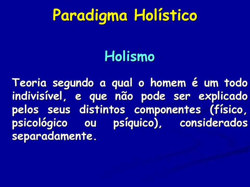 Paradigma Holístico Holismo Teoria segundo a qual o homem é um todo indivisível, e que não pode ser explicado pelos seus distintos componentes (físico, psicológico ou psíquico), considerados separadamente.