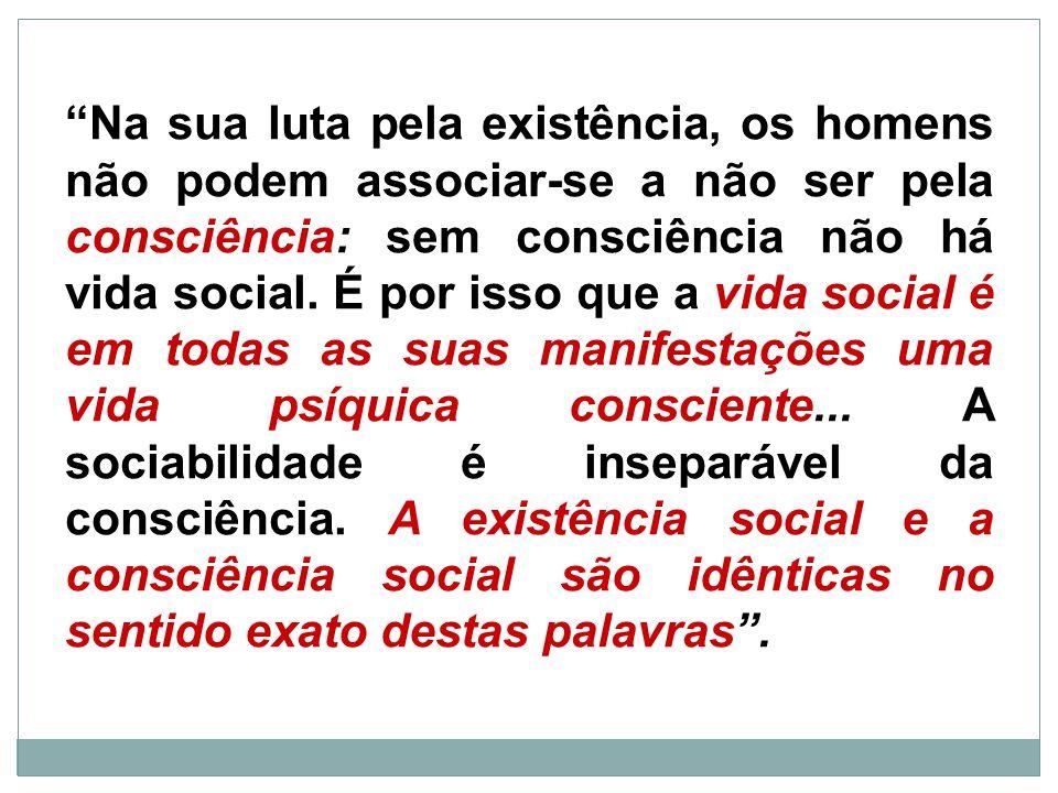 Na sua luta pela existência, os homens não podem associar-se a não ser pela consciência: sem consciência não há vida social.
