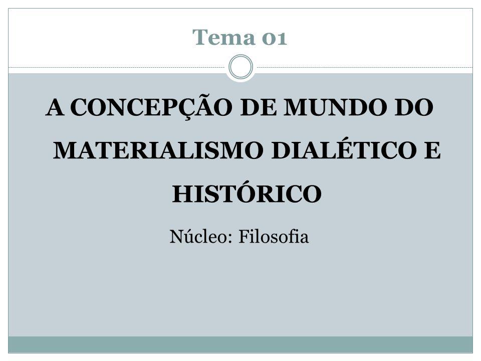 Tema 01 A CONCEPÇÃO DE MUNDO DO MATERIALISMO DIALÉTICO E HISTÓRICO Núcleo: Filosofia