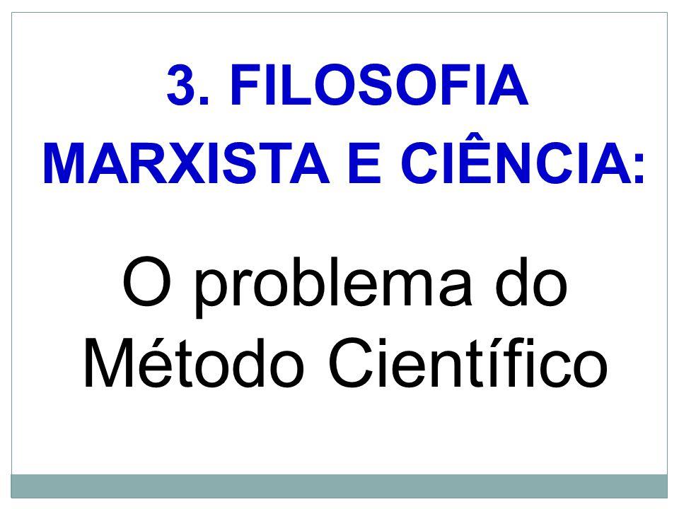 3. FILOSOFIA MARXISTA E CIÊNCIA: O problema do Método Científico