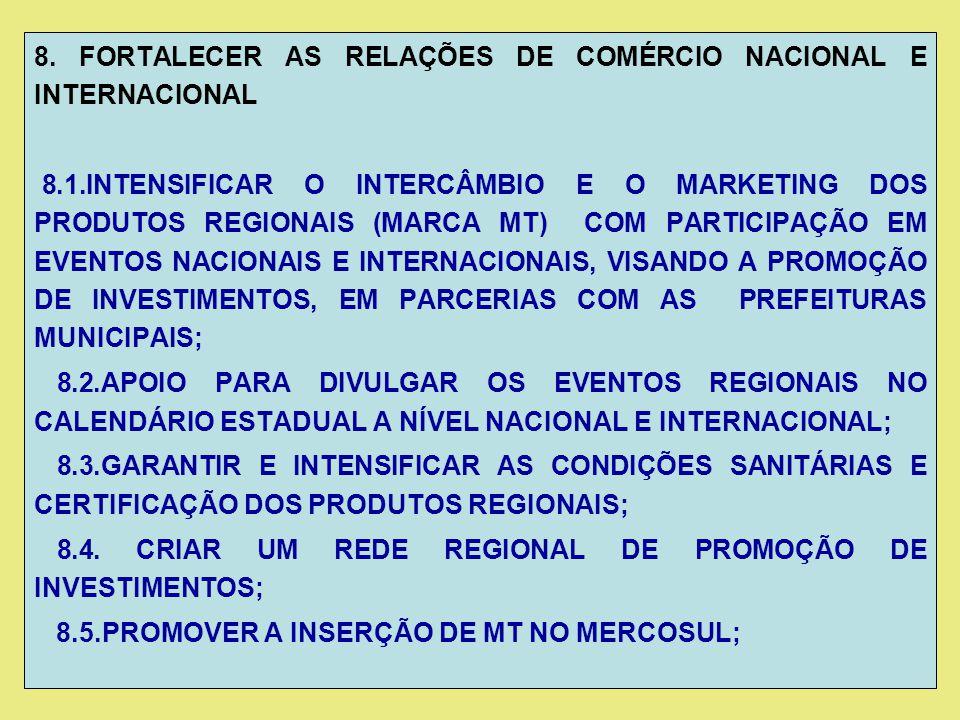 8. FORTALECER AS RELAÇÕES DE COMÉRCIO NACIONAL E INTERNACIONAL 8.1.INTENSIFICAR O INTERCÂMBIO E O MARKETING DOS PRODUTOS REGIONAIS (MARCA MT) COM PART