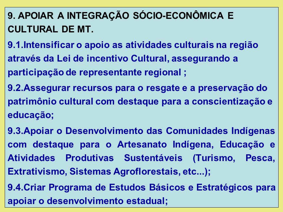 9. APOIAR A INTEGRAÇÃO SÓCIO-ECONÔMICA E CULTURAL DE MT. 9.1.Intensificar o apoio as atividades culturais na região através da Lei de incentivo Cultur
