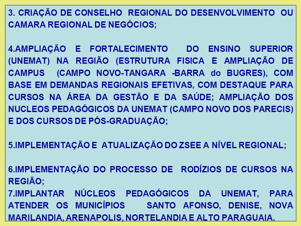3. CRIAÇÃO DE CONSELHO REGIONAL DO DESENVOLVIMENTO OU CAMARA REGIONAL DE NEGÓCIOS; 4.AMPLIAÇÃO E FORTALECIMENTO DO ENSINO SUPERIOR (UNEMAT) NA REGIÃO