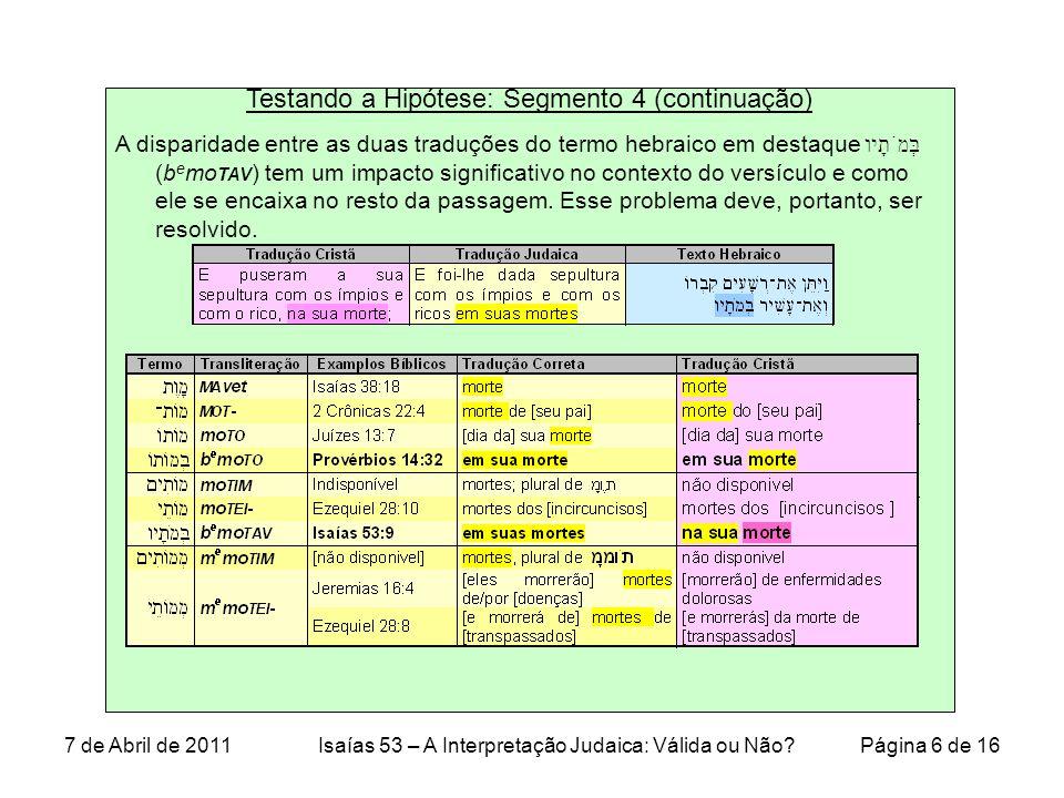 Testando a Hipótese: Segmento 4 (continuação) Como as informações na tabela demonstraram, a tradução correta da frase hebraica בְּמֹתָיו é em suas mortes, com a tradução judaica tem, e não na sua morte, como trazidas nas traduções cristãs.