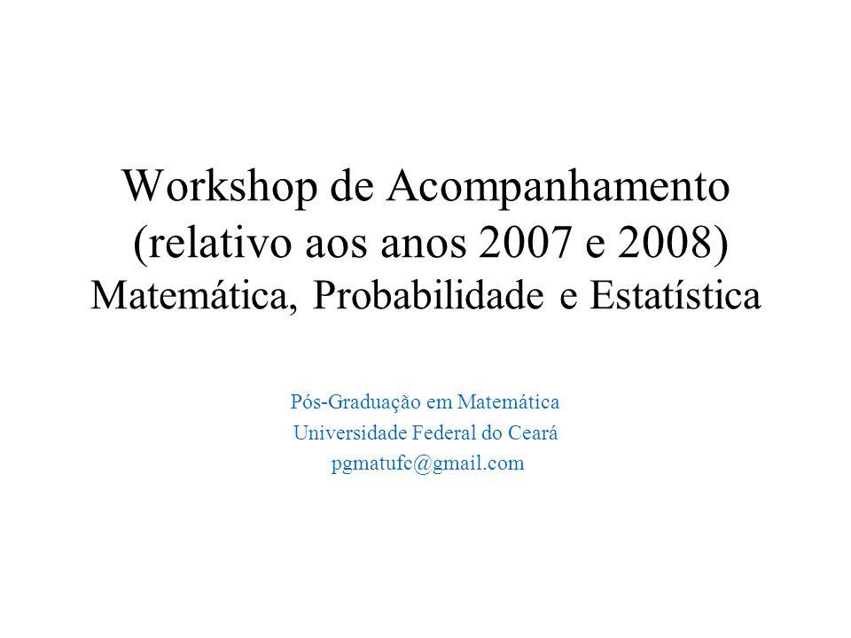 Workshop de Acompanhamento (relativo aos anos 2007 e 2008) Matemática, Probabilidade e Estatística Pós-Graduação em Matemática Universidade Federal do Ceará pgmatufc@gmail.com