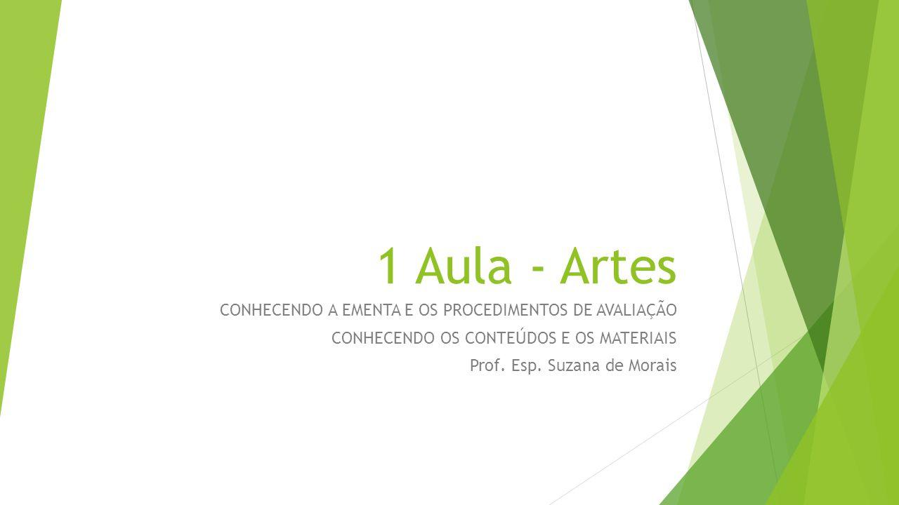 1 Aula - Artes CONHECENDO A EMENTA E OS PROCEDIMENTOS DE AVALIAÇÃO CONHECENDO OS CONTEÚDOS E OS MATERIAIS Prof. Esp. Suzana de Morais