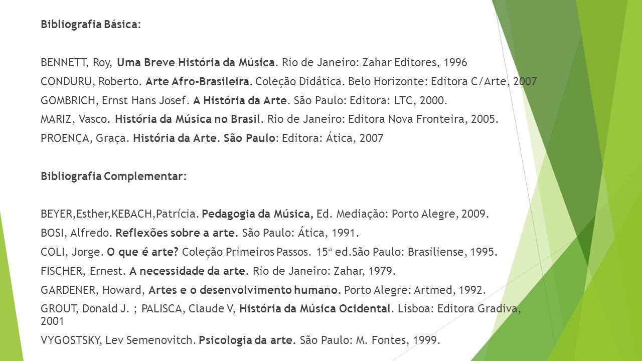 Bibliografia Básica: BENNETT, Roy, Uma Breve História da Música. Rio de Janeiro: Zahar Editores, 1996 CONDURU, Roberto. Arte Afro-Brasileira. Coleção