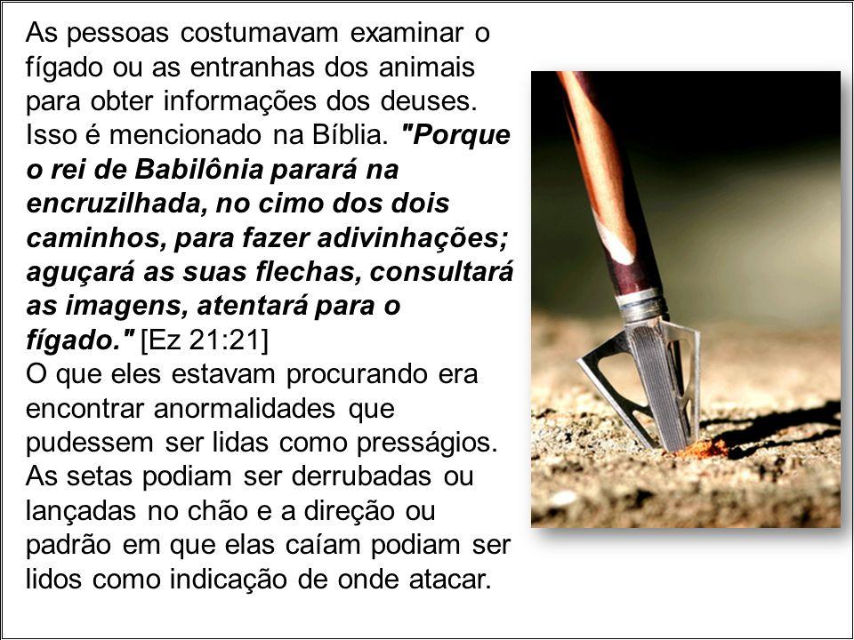 As pessoas costumavam examinar o fígado ou as entranhas dos animais para obter informações dos deuses. Isso é mencionado na Bíblia.