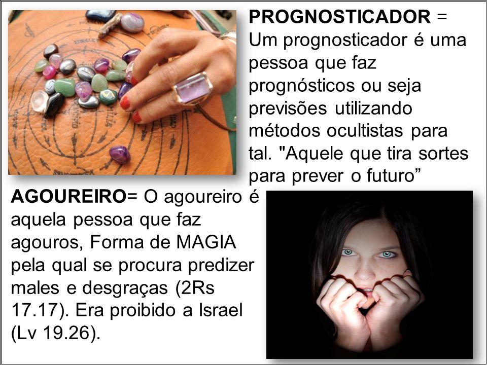PROGNOSTICADOR = Um prognosticador é uma pessoa que faz prognósticos ou seja previsões utilizando métodos ocultistas para tal.