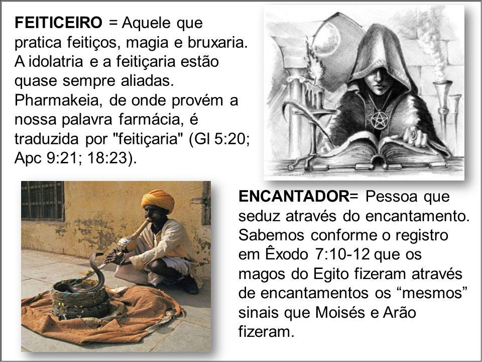 FEITICEIRO = Aquele que pratica feitiços, magia e bruxaria. A idolatria e a feitiçaria estão quase sempre aliadas. Pharmakeia, de onde provém a nossa