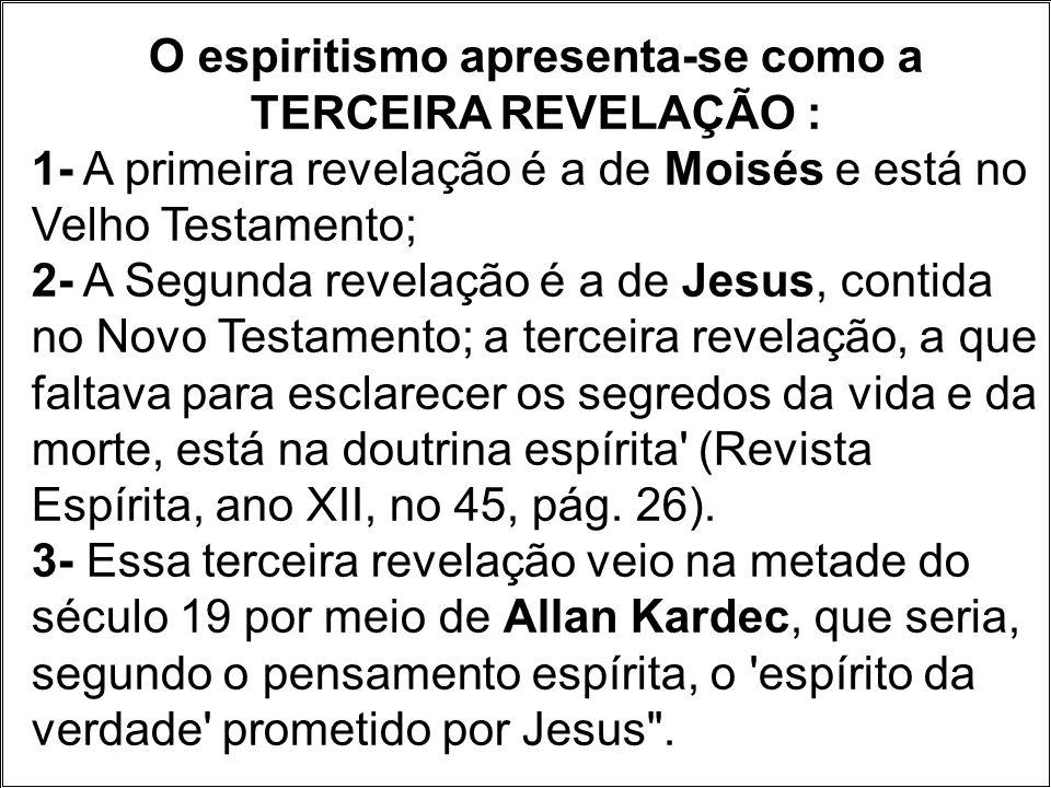 O espiritismo apresenta-se como a TERCEIRA REVELAÇÃO : 1- A primeira revelação é a de Moisés e está no Velho Testamento; 2- A Segunda revelação é a de